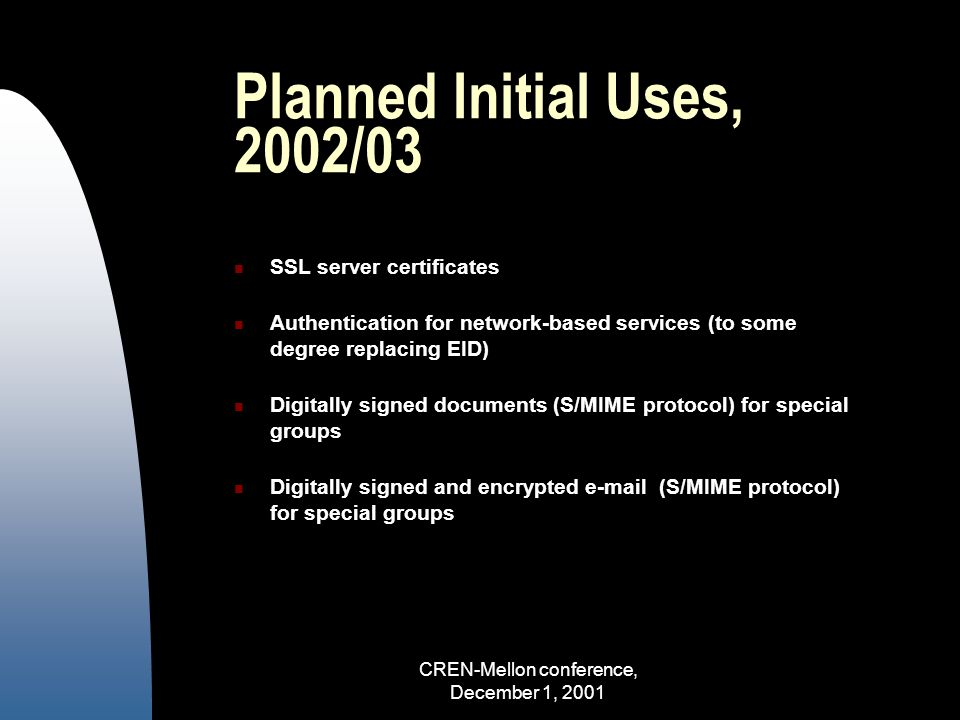 CREN-Mellon conference, December 1, 2001 Planned Initial Uses, 2002/03 SSL server certificates Authentication for network-based services (to some degree replacing EID) Digitally signed documents (S/MIME protocol) for special groups Digitally signed and encrypted e-mail (S/MIME protocol) for special groups