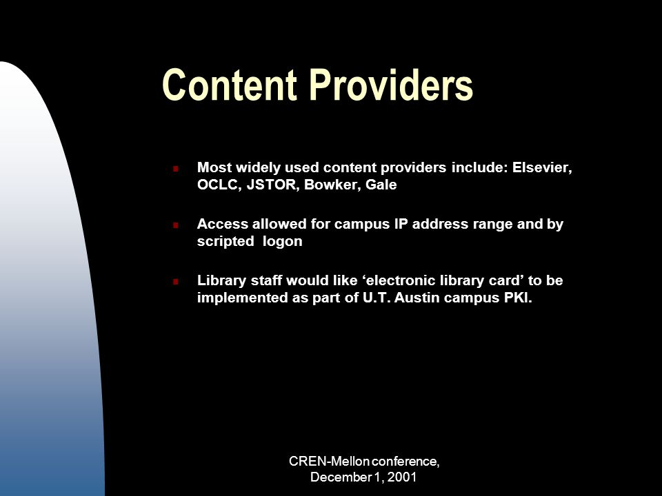 CREN-Mellon conference, December 1, 2001 Content Providers Most widely used content providers include: Elsevier, OCLC, JSTOR, Bowker, Gale Access allowed for campus IP address range and by scripted logon Library staff would like 'electronic library card' to be implemented as part of U.T.