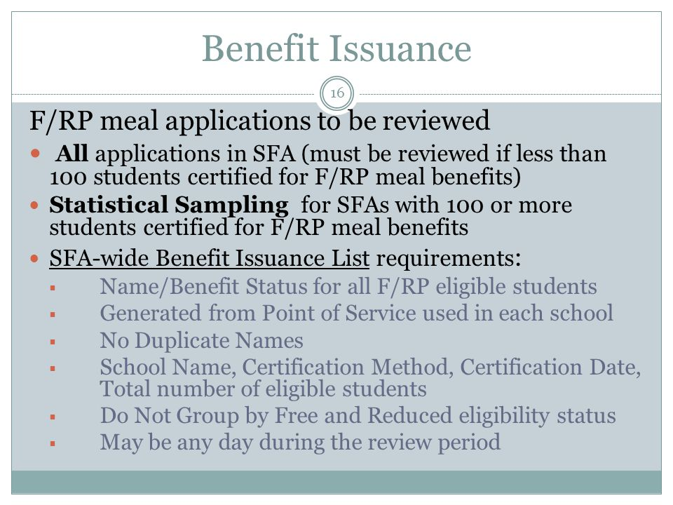 Benefit Issuance 16 F/RP meal applications to be reviewed All applications in SFA (must be reviewed if less than 100 students certified for F/RP meal benefits) Statistical Sampling for SFAs with 100 or more students certified for F/RP meal benefits SFA-wide Benefit Issuance List requirements :  Name/Benefit Status for all F/RP eligible students  Generated from Point of Service used in each school  No Duplicate Names  School Name, Certification Method, Certification Date, Total number of eligible students  Do Not Group by Free and Reduced eligibility status  May be any day during the review period