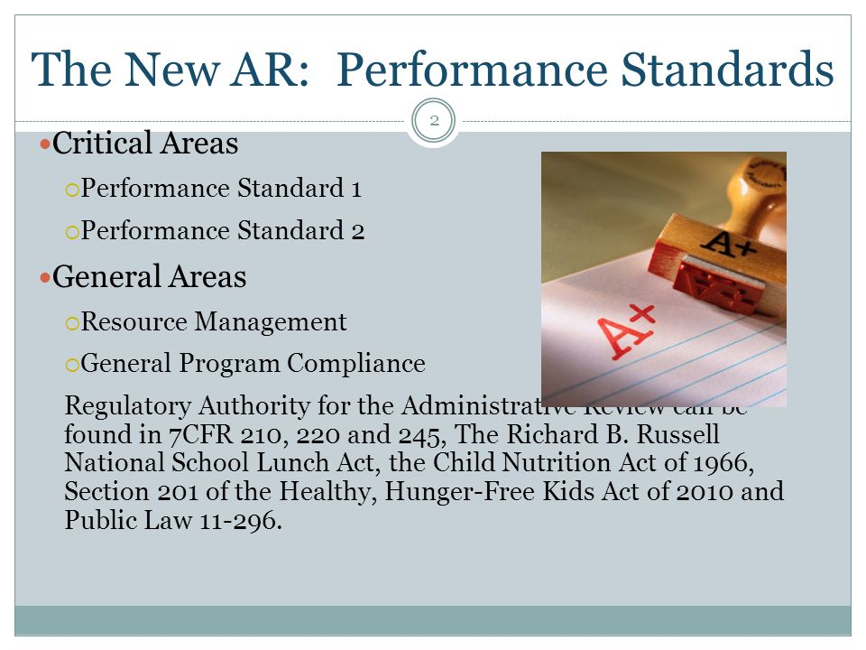 The New AR: Performance Standards 2 Critical Areas  Performance Standard 1  Performance Standard 2 General Areas  Resource Management  General Program Compliance Regulatory Authority for the Administrative Review can be found in 7CFR 210, 220 and 245, The Richard B.