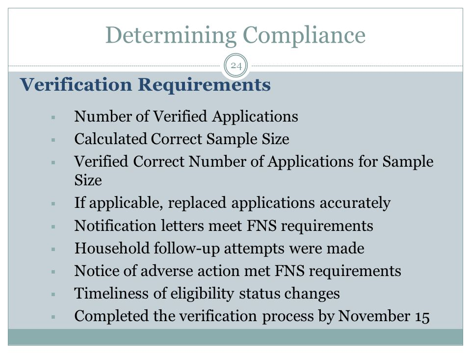 Determining Compliance 24 Verification Requirements  Number of Verified Applications  Calculated Correct Sample Size  Verified Correct Number of Applications for Sample Size  If applicable, replaced applications accurately  Notification letters meet FNS requirements  Household follow-up attempts were made  Notice of adverse action met FNS requirements  Timeliness of eligibility status changes  Completed the verification process by November 15