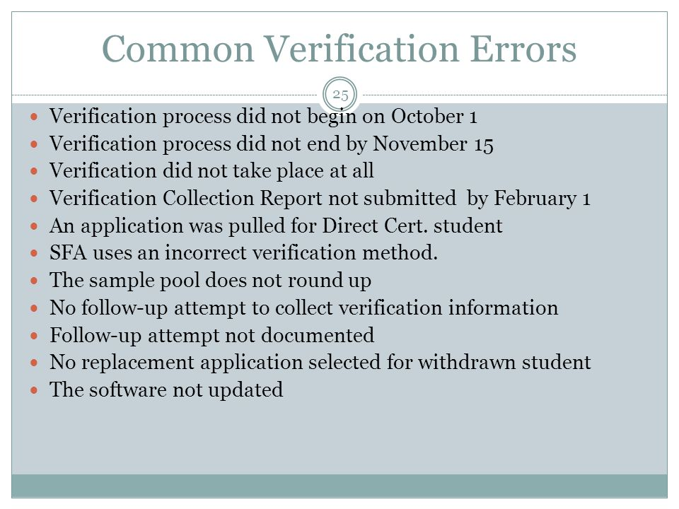 Common Verification Errors 25 Verification process did not begin on October 1 Verification process did not end by November 15 Verification did not take place at all Verification Collection Report not submitted by February 1 An application was pulled for Direct Cert.
