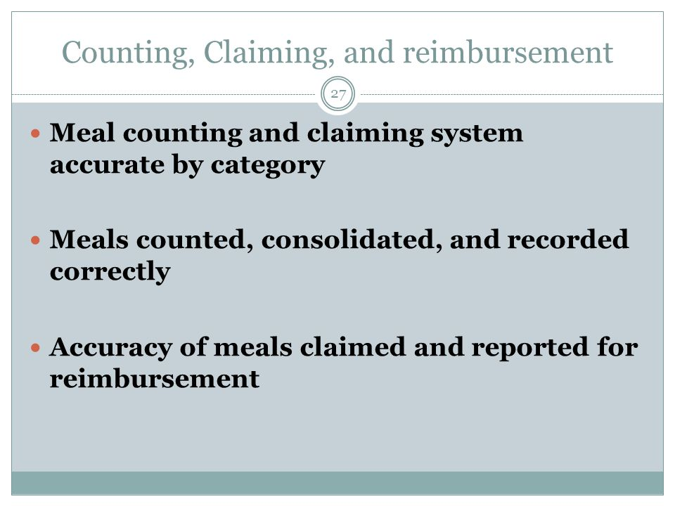 Counting, Claiming, and reimbursement 27 Meal counting and claiming system accurate by category Meals counted, consolidated, and recorded correctly Accuracy of meals claimed and reported for reimbursement