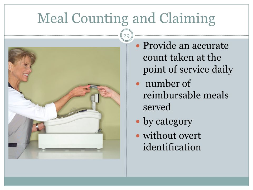 29 Provide an accurate count taken at the point of service daily number of reimbursable meals served by category without overt identification