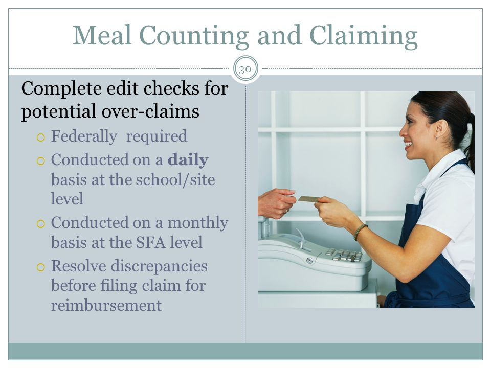 Meal Counting and Claiming 30 Complete edit checks for potential over-claims  Federally required  Conducted on a daily basis at the school/site level  Conducted on a monthly basis at the SFA level  Resolve discrepancies before filing claim for reimbursement