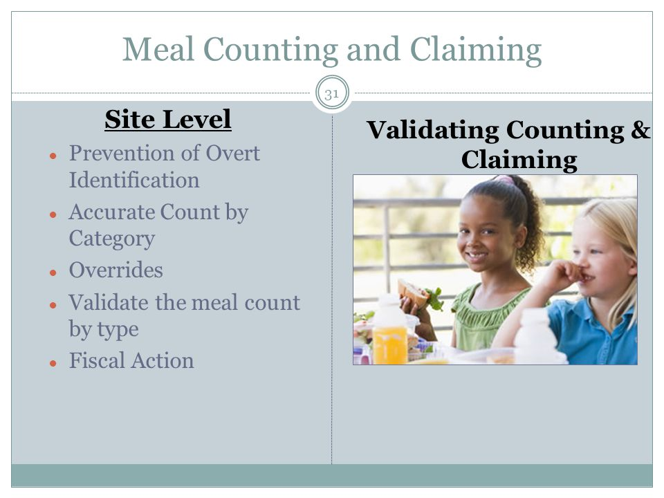 Meal Counting and Claiming 31 Site Level ● Prevention of Overt Identification ● Accurate Count by Category ● Overrides ● Validate the meal count by type ● Fiscal Action Validating Counting & Claiming