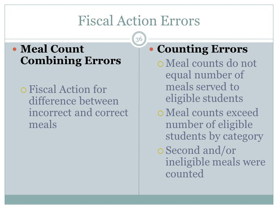 Fiscal Action Errors 36 Meal Count Combining Errors  Fiscal Action for difference between incorrect and correct meals Counting Errors  Meal counts do not equal number of meals served to eligible students  Meal counts exceed number of eligible students by category  Second and/or ineligible meals were counted