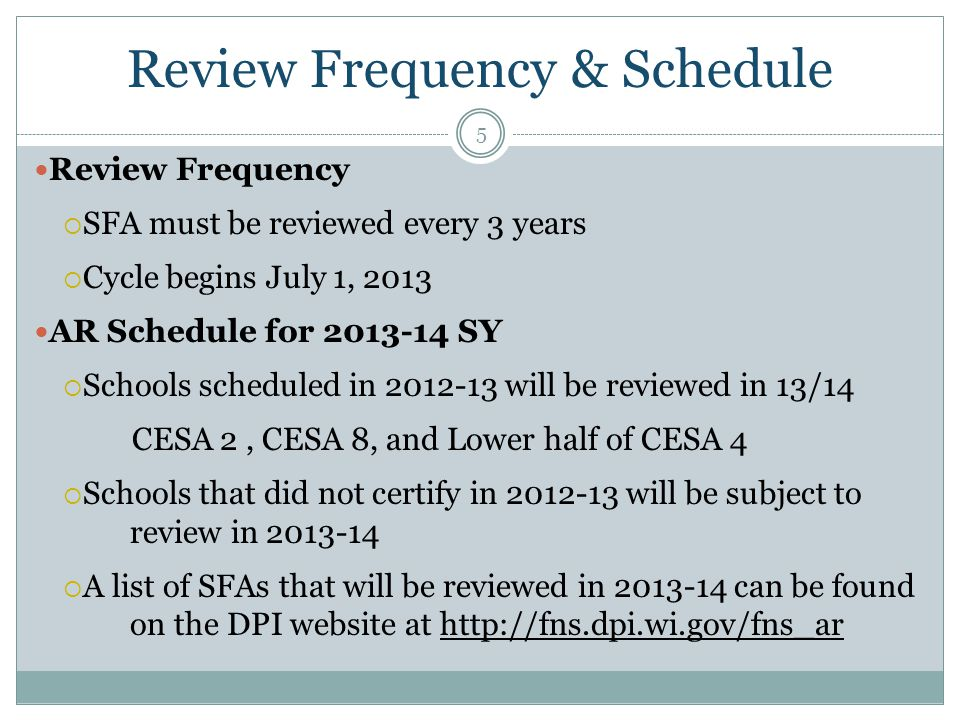 Review Frequency & Schedule 5 Review Frequency  SFA must be reviewed every 3 years  Cycle begins July 1, 2013 AR Schedule for 2013-14 SY  Schools scheduled in 2012-13 will be reviewed in 13/14 CESA 2, CESA 8, and Lower half of CESA 4  Schools that did not certify in 2012-13 will be subject to review in 2013-14  A list of SFAs that will be reviewed in 2013-14 can be found on the DPI website at http://fns.dpi.wi.gov/fns_ar