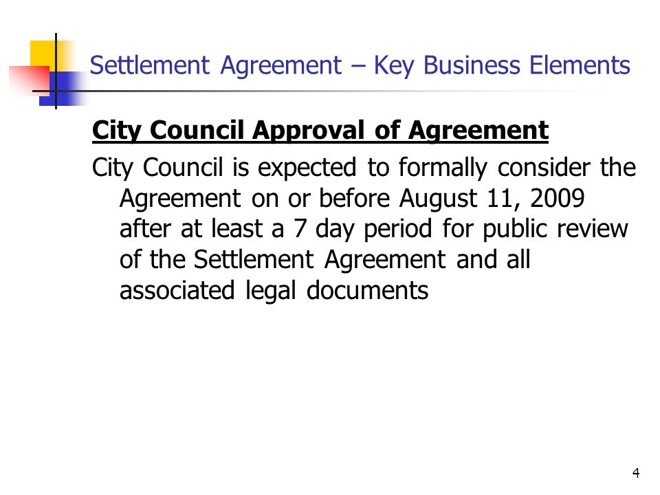 4 Settlement Agreement – Key Business Elements City Council Approval of Agreement City Council is expected to formally consider the Agreement on or before August 11, 2009 after at least a 7 day period for public review of the Settlement Agreement and all associated legal documents