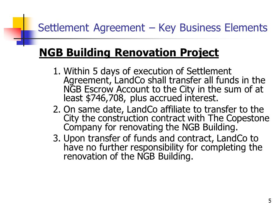 5 Settlement Agreement – Key Business Elements NGB Building Renovation Project 1.Within 5 days of execution of Settlement Agreement, LandCo shall transfer all funds in the NGB Escrow Account to the City in the sum of at least $746,708, plus accrued interest.