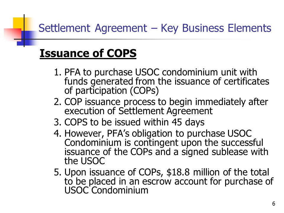 6 Settlement Agreement – Key Business Elements Issuance of COPS 1.PFA to purchase USOC condominium unit with funds generated from the issuance of certificates of participation (COPs) 2.COP issuance process to begin immediately after execution of Settlement Agreement 3.COPS to be issued within 45 days 4.However, PFA's obligation to purchase USOC Condominium is contingent upon the successful issuance of the COPs and a signed sublease with the USOC 5.Upon issuance of COPs, $18.8 million of the total to be placed in an escrow account for purchase of USOC Condominium