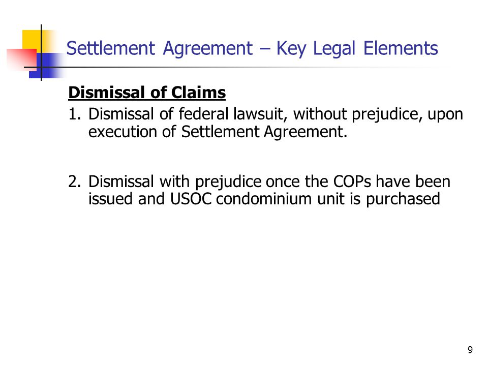 9 Settlement Agreement – Key Legal Elements Dismissal of Claims 1.Dismissal of federal lawsuit, without prejudice, upon execution of Settlement Agreement.