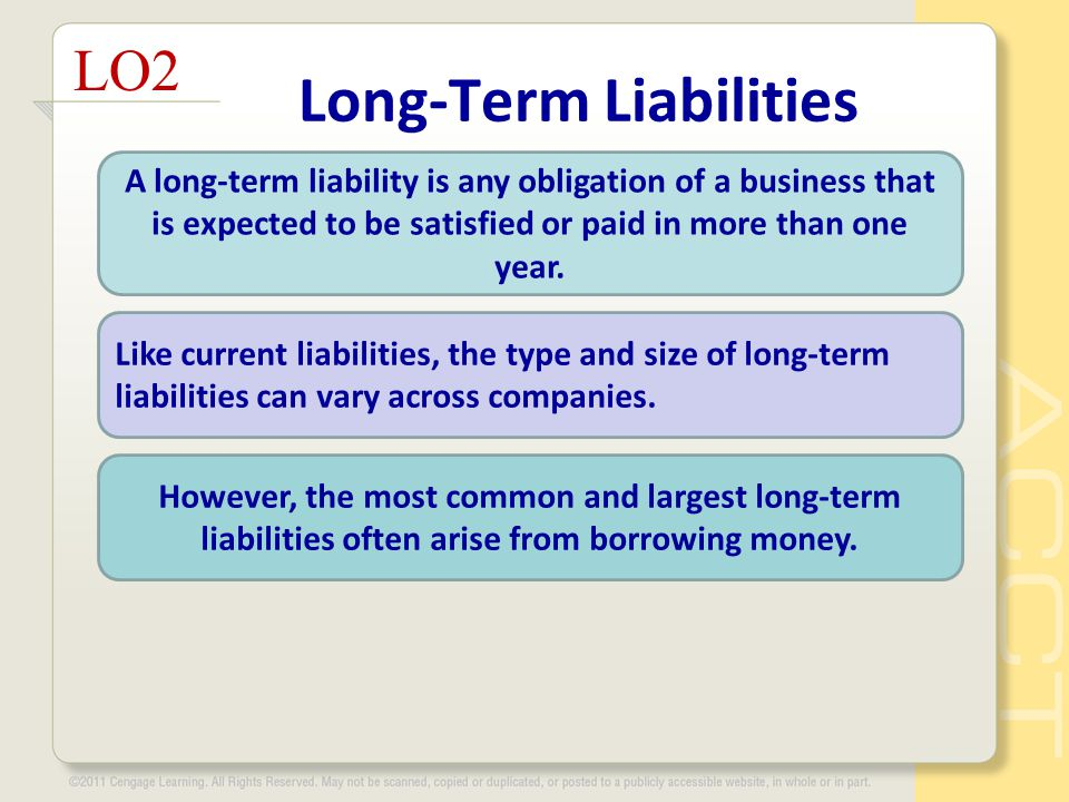 Long-Term Liabilities LO2 A long-term liability is any obligation of a business that is expected to be satisfied or paid in more than one year. Like c