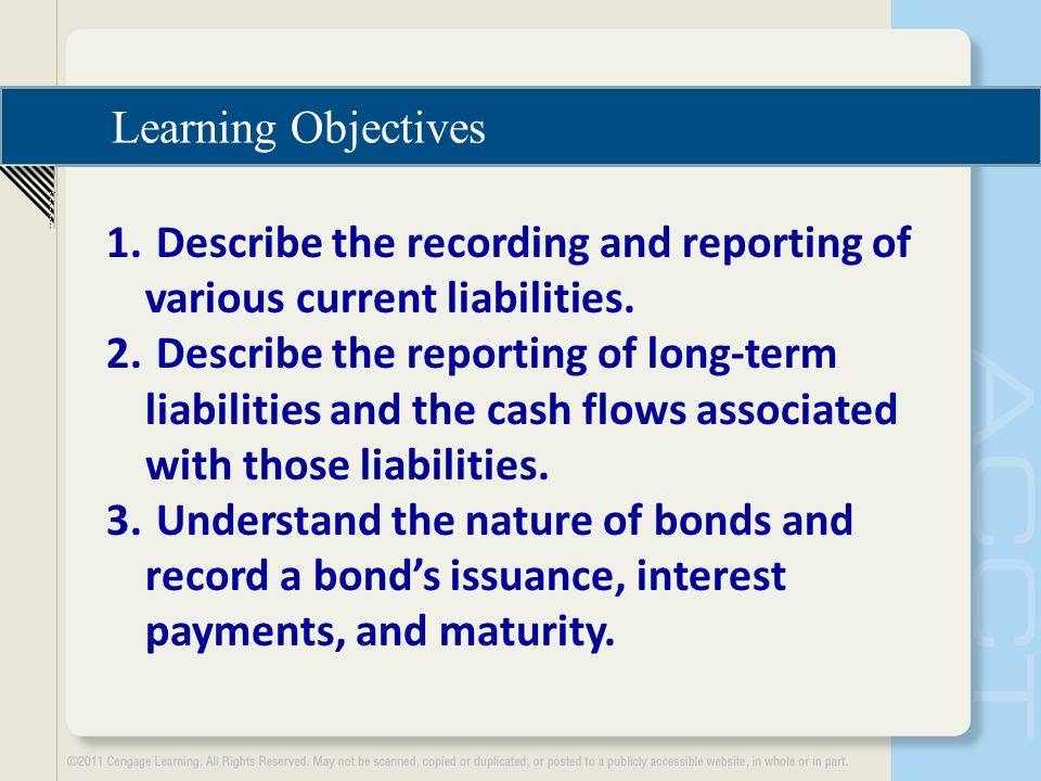 Learning Objectives 1. Describe the recording and reporting of various current liabilities. 2. Describe the reporting of long-term liabilities and the