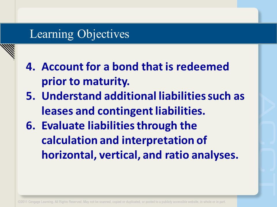 Learning Objectives 4.Account for a bond that is redeemed prior to maturity. 5.Understand additional liabilities such as leases and contingent liabili