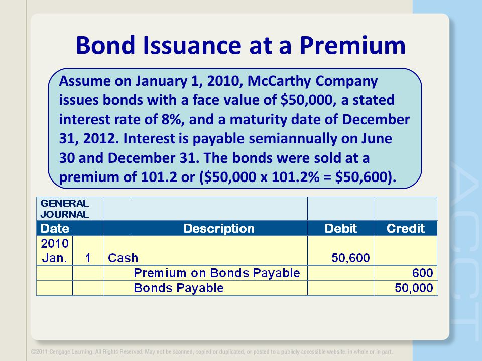 Bond Issuance at a Premium Assume on January 1, 2010, McCarthy Company issues bonds with a face value of $50,000, a stated interest rate of 8%, and a maturity date of December 31, 2012.