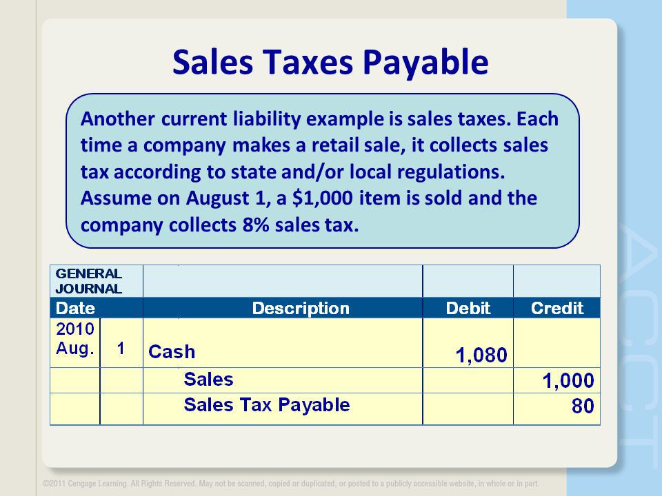 Sales Taxes Payable Another current liability example is sales taxes. Each time a company makes a retail sale, it collects sales tax according to stat
