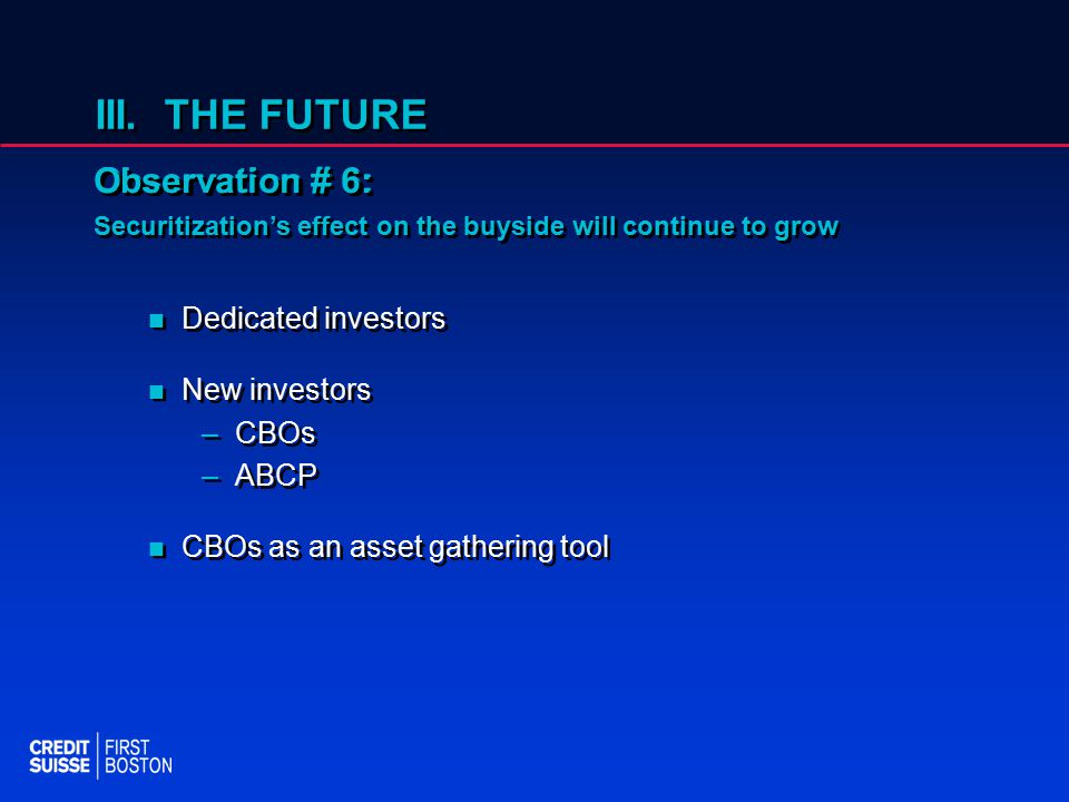 III. THE FUTURE Observation # 6: Dedicated investors New investors –CBOs –ABCP CBOs as an asset gathering tool Observation # 6: Dedicated investors Ne