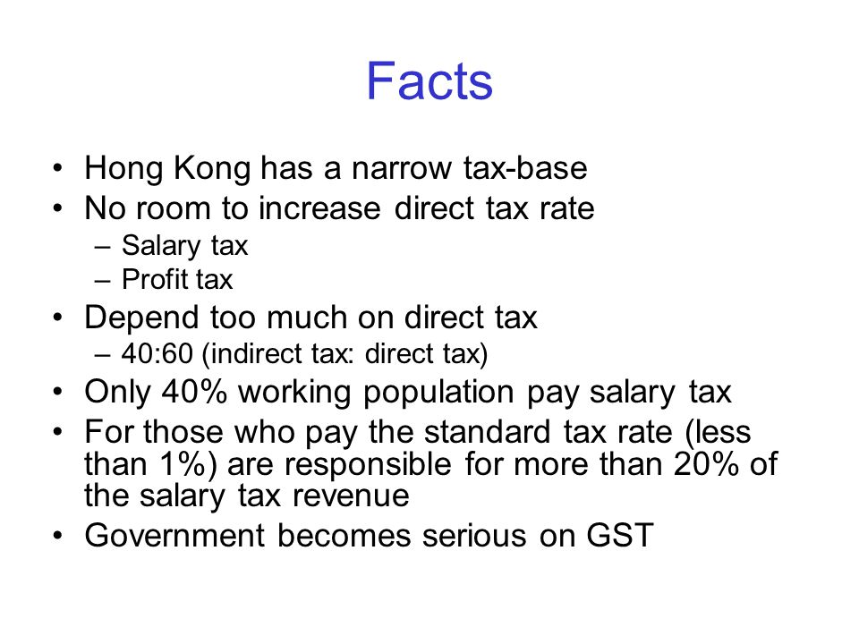 Facts Hong Kong has a narrow tax-base No room to increase direct tax rate –Salary tax –Profit tax Depend too much on direct tax –40:60 (indirect tax: