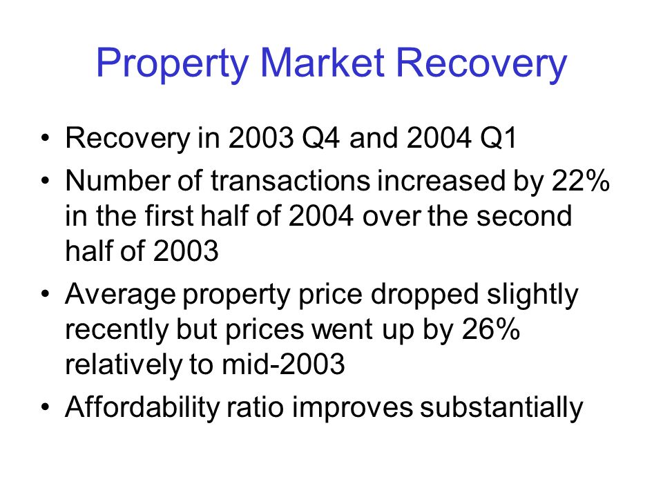 Property Market Recovery Recovery in 2003 Q4 and 2004 Q1 Number of transactions increased by 22% in the first half of 2004 over the second half of 2003 Average property price dropped slightly recently but prices went up by 26% relatively to mid-2003 Affordability ratio improves substantially