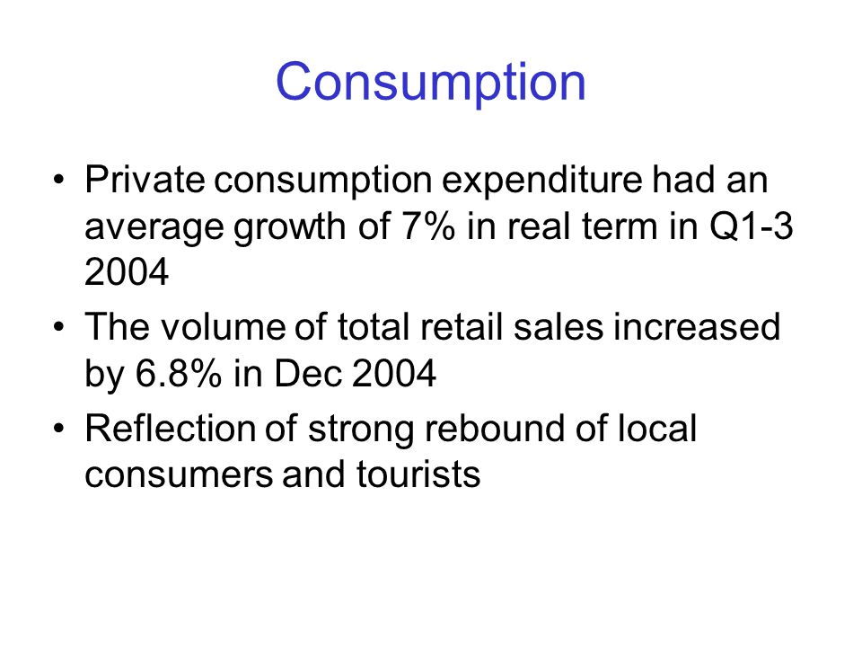 Consumption Private consumption expenditure had an average growth of 7% in real term in Q1-3 2004 The volume of total retail sales increased by 6.8% in Dec 2004 Reflection of strong rebound of local consumers and tourists