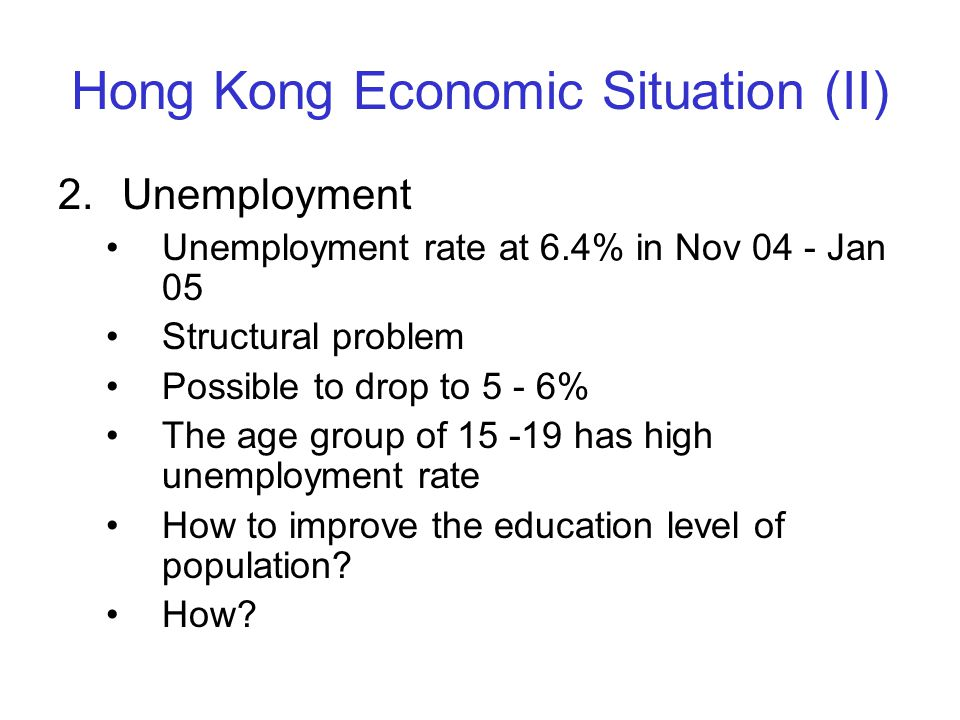 Hong Kong Economic Situation (II) 2.Unemployment Unemployment rate at 6.4% in Nov 04 - Jan 05 Structural problem Possible to drop to 5 - 6% The age gr