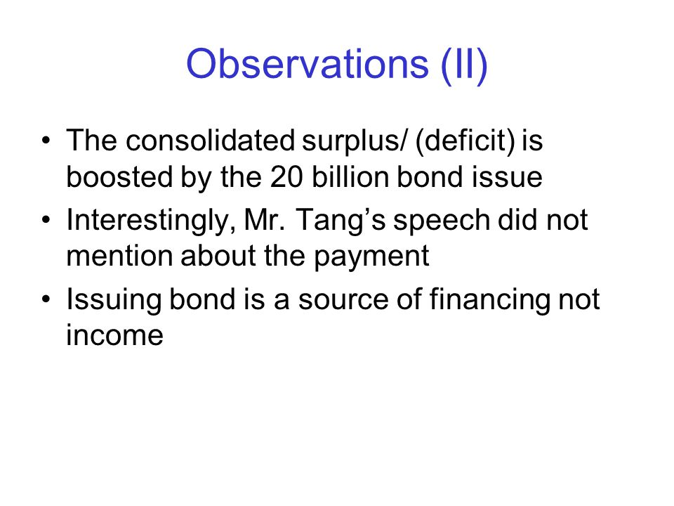 Observations (II) The consolidated surplus/ (deficit) is boosted by the 20 billion bond issue Interestingly, Mr. Tang's speech did not mention about t