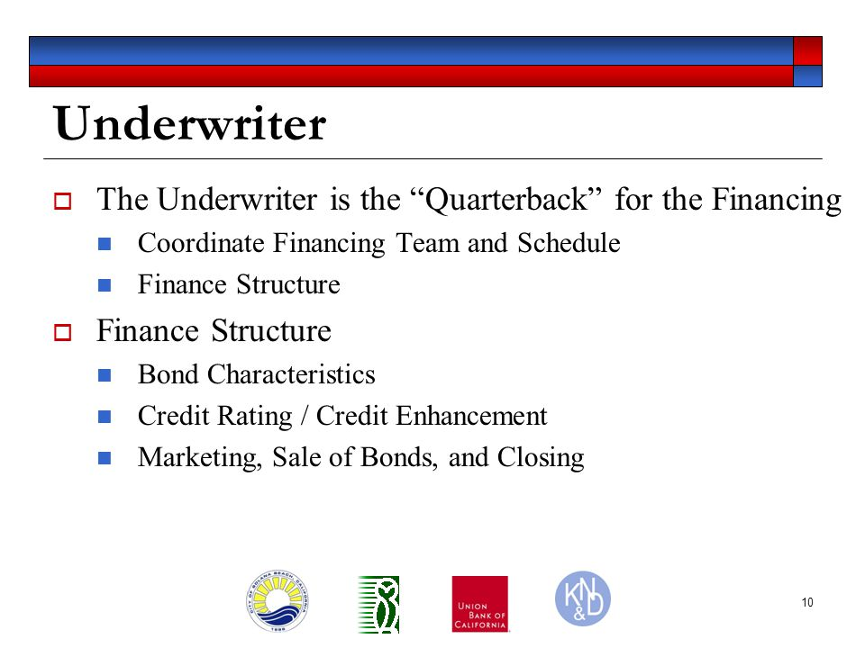 10 Underwriter  The Underwriter is the Quarterback for the Financing Coordinate Financing Team and Schedule Finance Structure  Finance Structure Bond Characteristics Credit Rating / Credit Enhancement Marketing, Sale of Bonds, and Closing