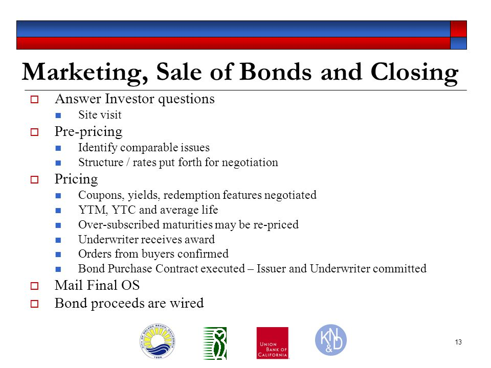 13 Marketing, Sale of Bonds and Closing  Answer Investor questions Site visit  Pre-pricing Identify comparable issues Structure / rates put forth for negotiation  Pricing Coupons, yields, redemption features negotiated YTM, YTC and average life Over-subscribed maturities may be re-priced Underwriter receives award Orders from buyers confirmed Bond Purchase Contract executed – Issuer and Underwriter committed  Mail Final OS  Bond proceeds are wired