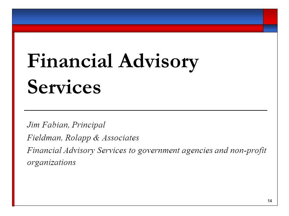 14 Financial Advisory Services Jim Fabian, Principal Fieldman, Rolapp & Associates Financial Advisory Services to government agencies and non-profit organizations