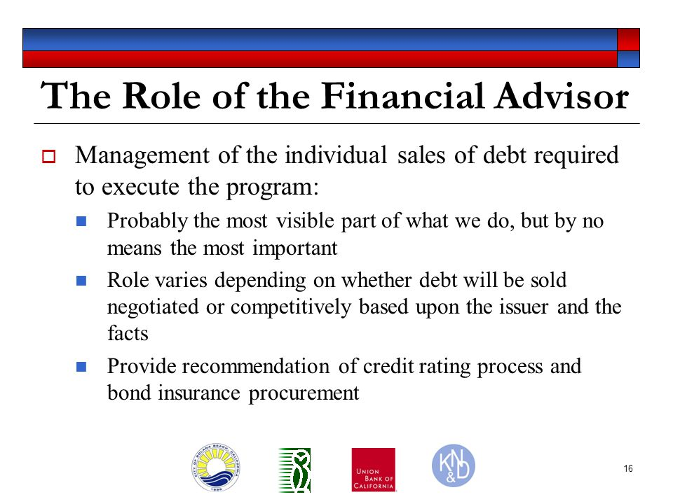 16 The Role of the Financial Advisor  Management of the individual sales of debt required to execute the program: Probably the most visible part of what we do, but by no means the most important Role varies depending on whether debt will be sold negotiated or competitively based upon the issuer and the facts Provide recommendation of credit rating process and bond insurance procurement
