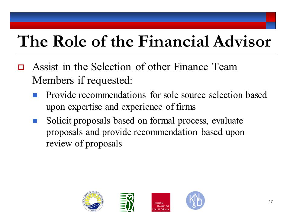 17 The Role of the Financial Advisor  Assist in the Selection of other Finance Team Members if requested: Provide recommendations for sole source selection based upon expertise and experience of firms Solicit proposals based on formal process, evaluate proposals and provide recommendation based upon review of proposals