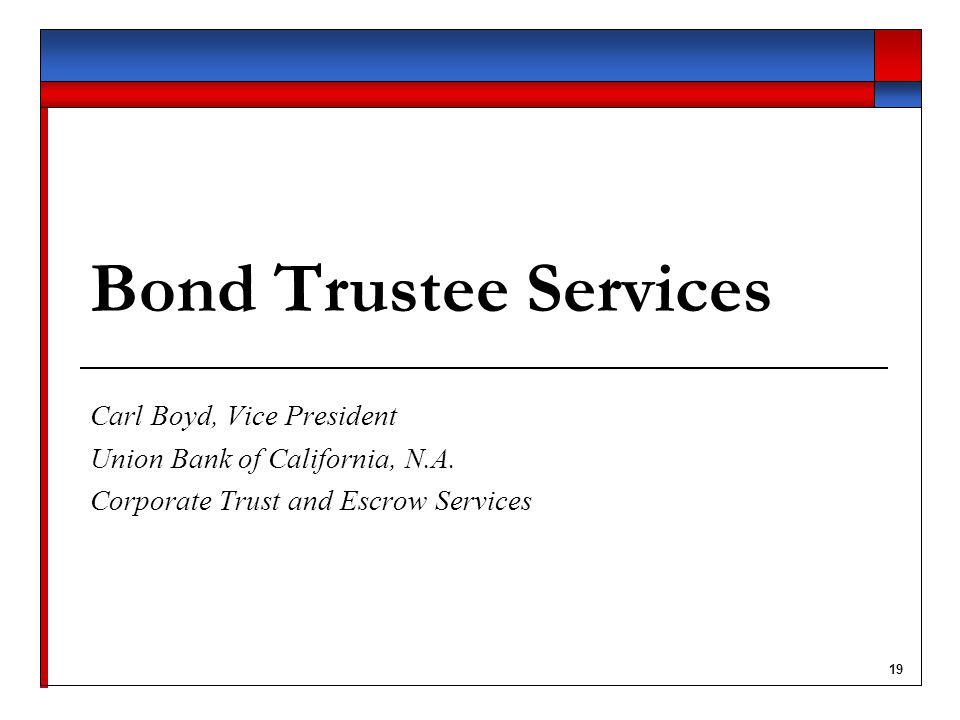 19 Bond Trustee Services Carl Boyd, Vice President Union Bank of California, N.A.