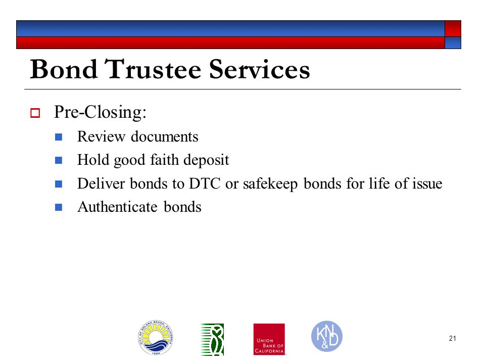 21 Bond Trustee Services  Pre-Closing: Review documents Hold good faith deposit Deliver bonds to DTC or safekeep bonds for life of issue Authenticate bonds