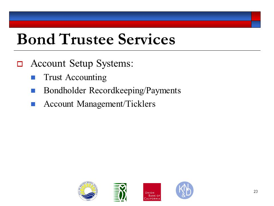 23 Bond Trustee Services  Account Setup Systems: Trust Accounting Bondholder Recordkeeping/Payments Account Management/Ticklers
