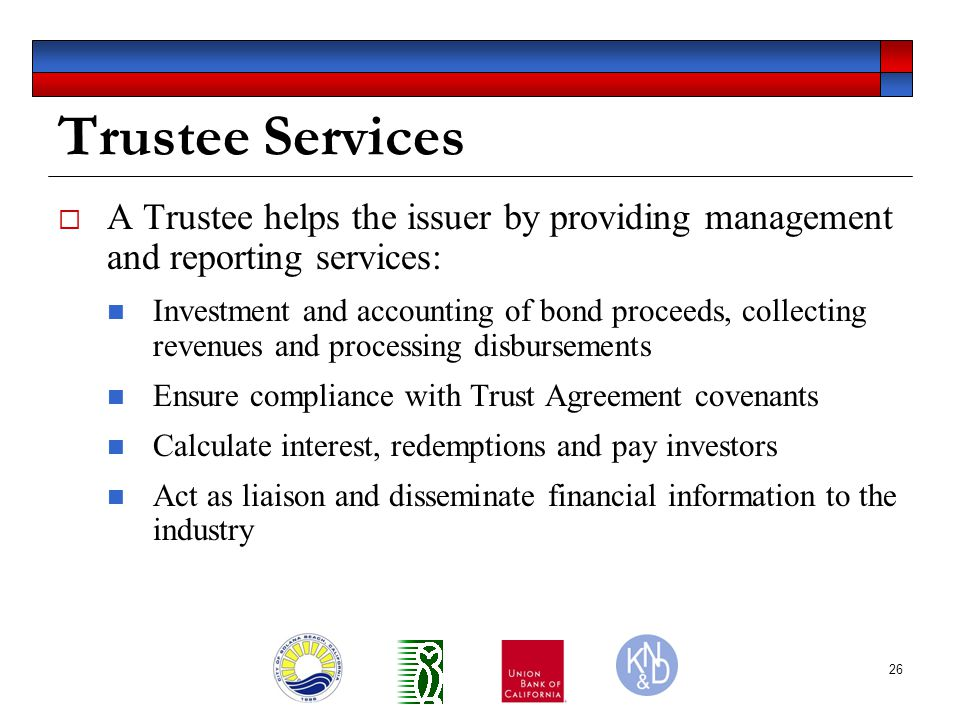 26 Trustee Services  A Trustee helps the issuer by providing management and reporting services: Investment and accounting of bond proceeds, collecting revenues and processing disbursements Ensure compliance with Trust Agreement covenants Calculate interest, redemptions and pay investors Act as liaison and disseminate financial information to the industry