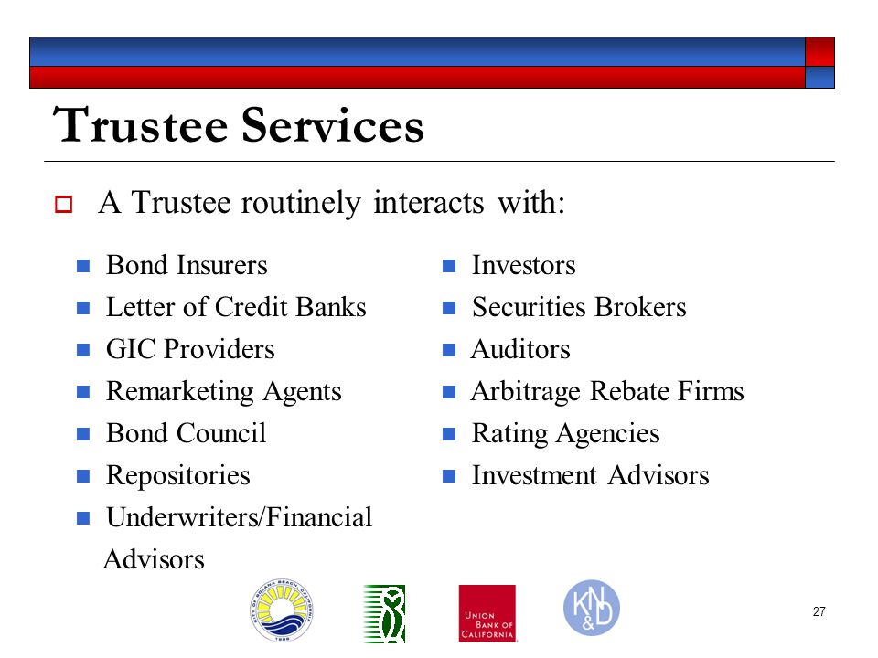 27 Trustee Services  A Trustee routinely interacts with: Bond Insurers Letter of Credit Banks GIC Providers Remarketing Agents Bond Council Repositories Underwriters/Financial Advisors Investors Securities Brokers Auditors Arbitrage Rebate Firms Rating Agencies Investment Advisors