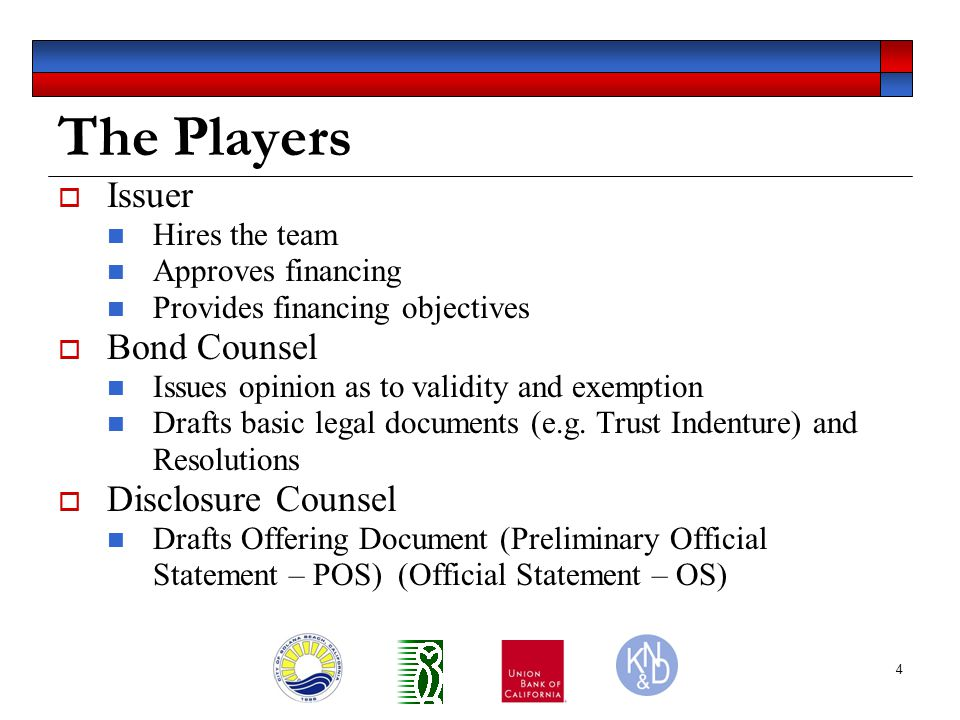 5 The Players (cont.)  Underwriter Provides access to capital markets by purchasing bonds at wholesale and selling bonds at retail Role will vary, depending upon whether debt offered at public sale, negotiated sale or private placement  Financial Advisor Advises on suitability of financial plan, pricing, terms and structure Role will vary, depending upon whether debt offered at public sale, negotiated sale or private placement  Trustee/Fiscal Agent Administers bond proceeds, pays debt service to bondholders, invest bond proceeds  Dissemination Agent Disseminates annually continuing disclosure information