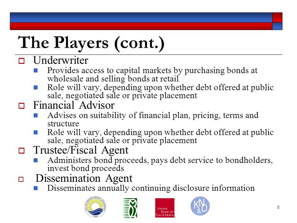 5 The Players (cont.)  Underwriter Provides access to capital markets by purchasing bonds at wholesale and selling bonds at retail Role will vary, depending upon whether debt offered at public sale, negotiated sale or private placement  Financial Advisor Advises on suitability of financial plan, pricing, terms and structure Role will vary, depending upon whether debt offered at public sale, negotiated sale or private placement  Trustee/Fiscal Agent Administers bond proceeds, pays debt service to bondholders, invest bond proceeds  Dissemination Agent Disseminates annually continuing disclosure information
