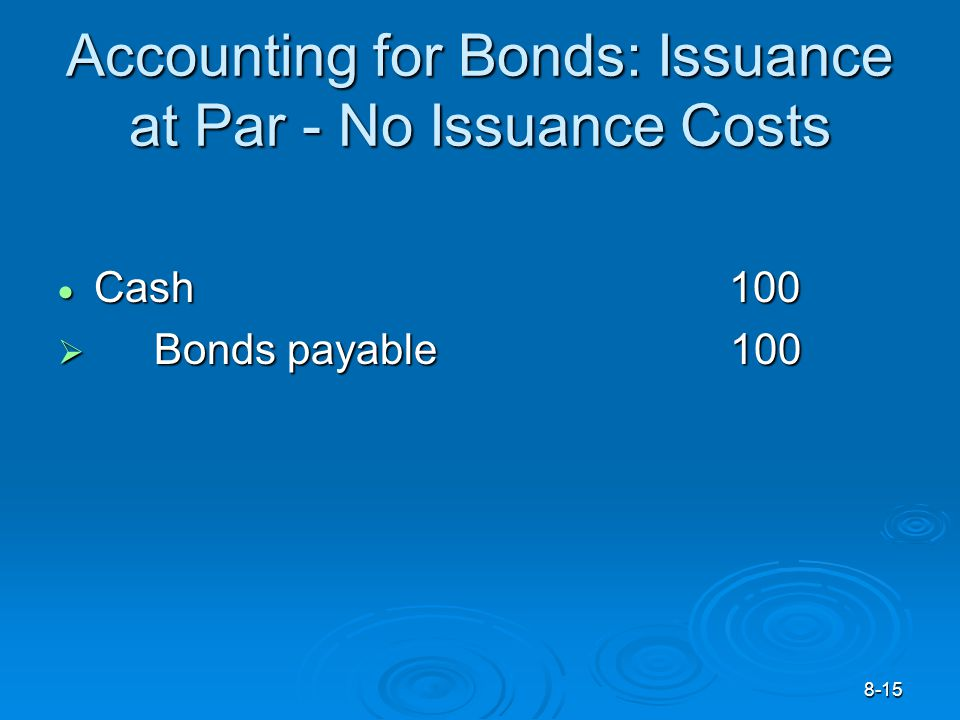 8-15 Accounting for Bonds: Issuance at Par - No Issuance Costs  Cash 100  Bonds payable100