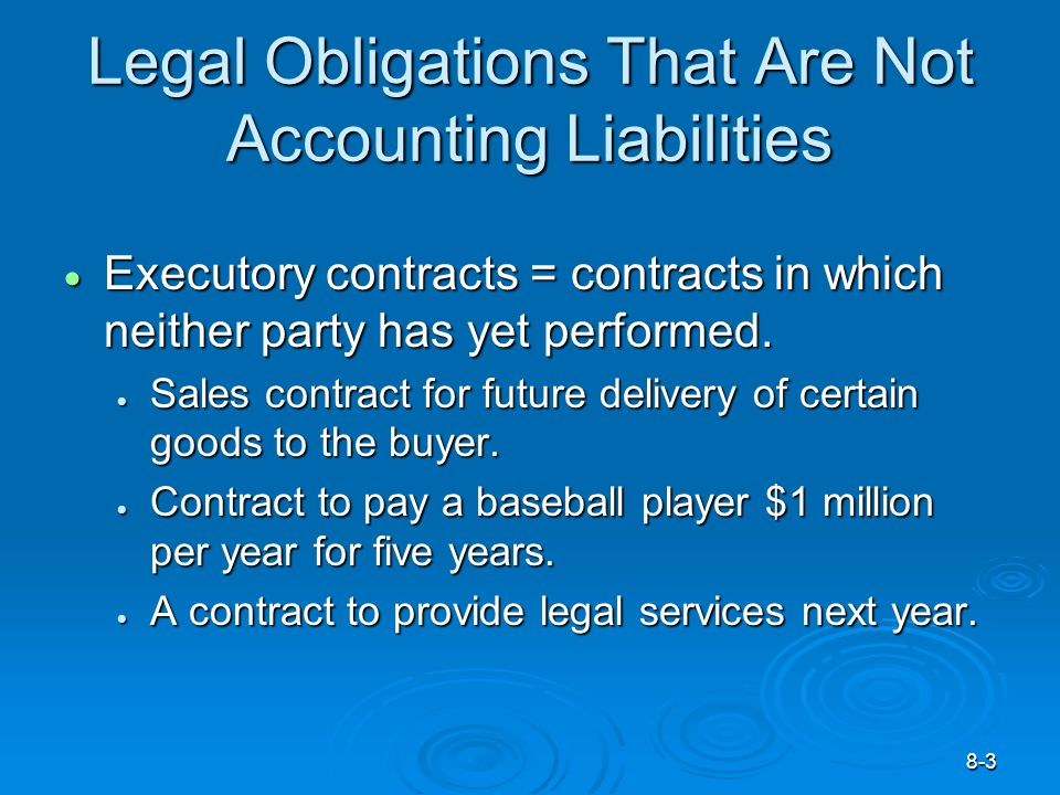 8-3 Legal Obligations That Are Not Accounting Liabilities  Executory contracts = contracts in which neither party has yet performed.