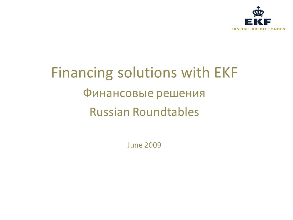 EKF ensures competitive financial terms for Danish business and industry in international markets EKF covers extraordinary financial risks related to business of economic interest to Denmark EKF operates on commercial terms and is guaranteed by the Danish state EKF's Mission Statement Постановка задач