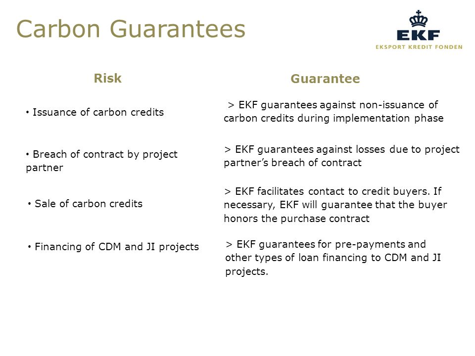 Carbon Guarantees Risk Guarantee Issuance of carbon credits > EKF guarantees against non-issuance of carbon credits during implementation phase Sale of carbon credits > EKF facilitates contact to credit buyers.
