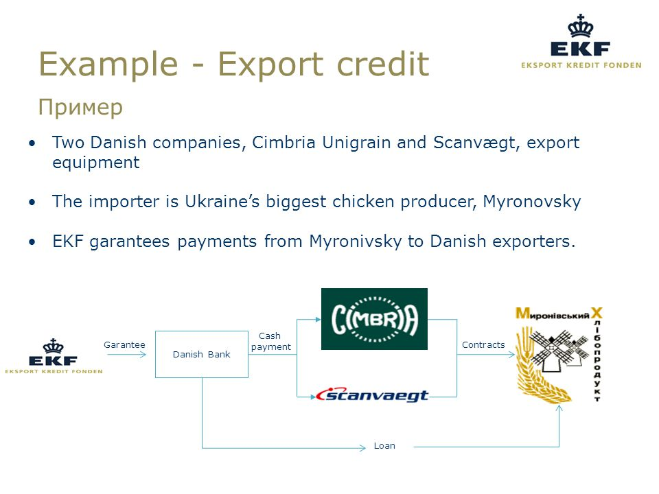 Loan Garantee Danish Bank Contracts Cash payment Example - Export credit Пример Two Danish companies, Cimbria Unigrain and Scanvægt, export equipment The importer is Ukraine's biggest chicken producer, Myronovsky EKF garantees payments from Myronivsky to Danish exporters.