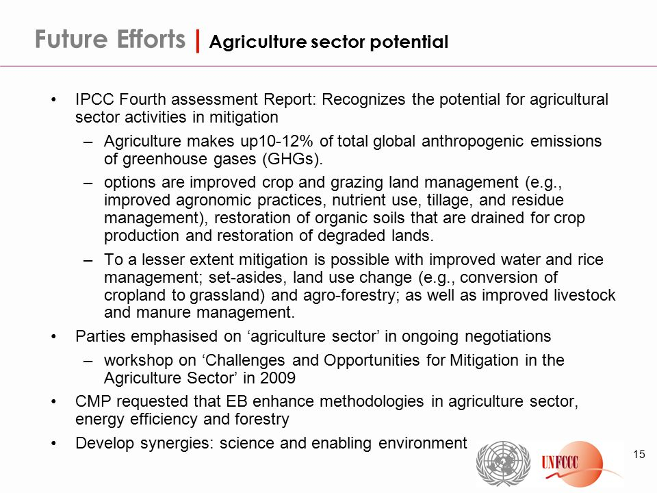 15 Future Efforts | Agriculture sector potential IPCC Fourth assessment Report: Recognizes the potential for agricultural sector activities in mitigation –Agriculture makes up10-12% of total global anthropogenic emissions of greenhouse gases (GHGs).