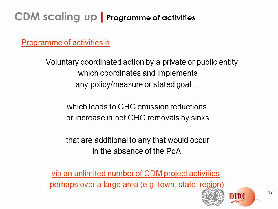 17 CDM scaling up | Programme of activities Programme of activities is Voluntary coordinated action by a private or public entity which coordinates and implements any policy/measure or stated goal...