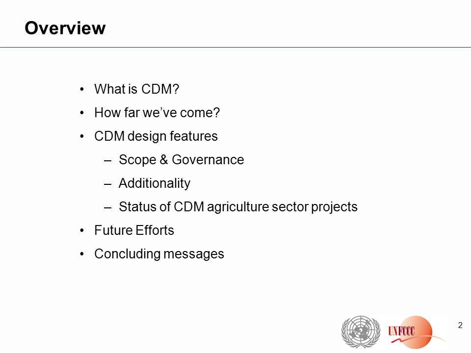 2 What is CDM? How far we've come? CDM design features –Scope & Governance –Additionality –Status of CDM agriculture sector projects Future Efforts Co