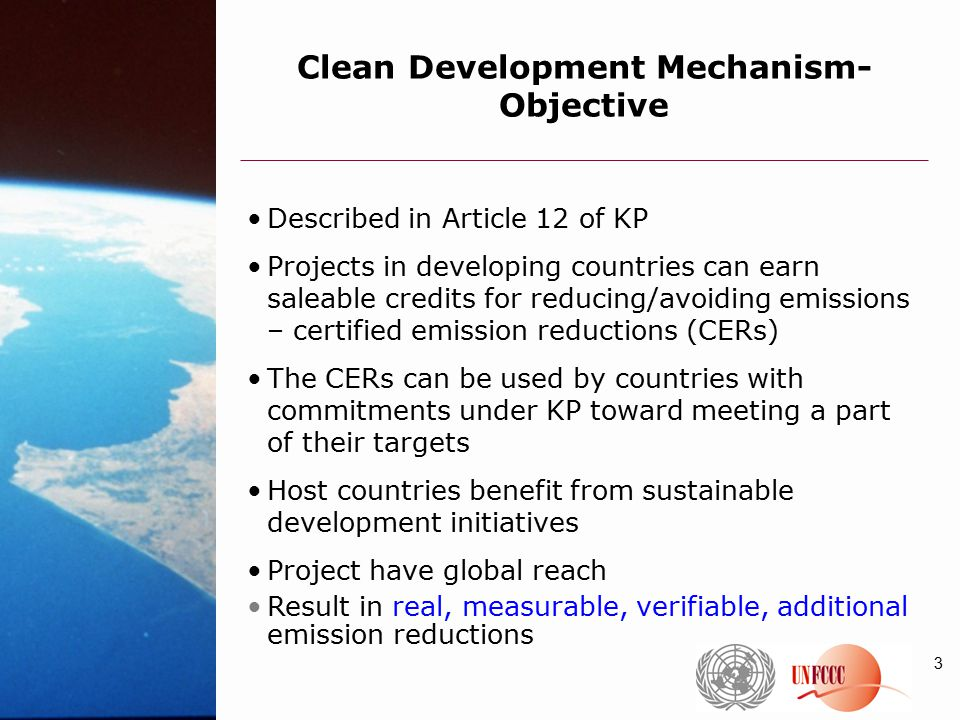 3 Clean Development Mechanism- Objective Described in Article 12 of KP Projects in developing countries can earn saleable credits for reducing/avoiding emissions – certified emission reductions (CERs) The CERs can be used by countries with commitments under KP toward meeting a part of their targets Host countries benefit from sustainable development initiatives Project have global reach Result in real, measurable, verifiable, additional emission reductions