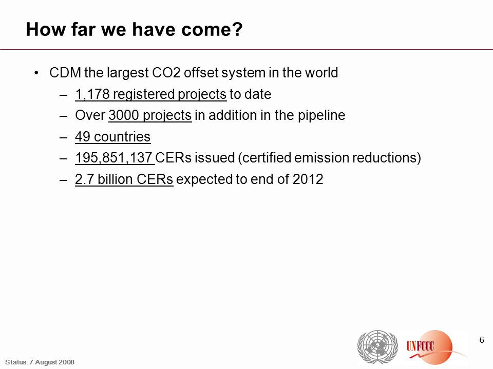6 How far we have come? CDM the largest CO2 offset system in the world –1,178 registered projects to date –Over 3000 projects in addition in the pipel