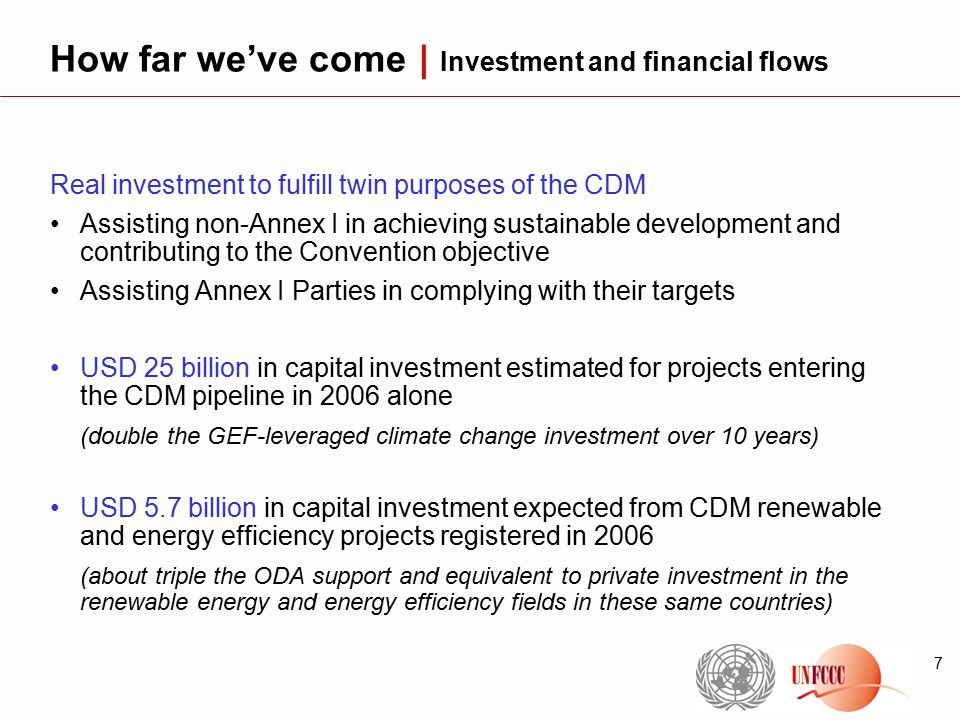 7 Real investment to fulfill twin purposes of the CDM Assisting non-Annex I in achieving sustainable development and contributing to the Convention objective Assisting Annex I Parties in complying with their targets USD 25 billion in capital investment estimated for projects entering the CDM pipeline in 2006 alone (double the GEF-leveraged climate change investment over 10 years) USD 5.7 billion in capital investment expected from CDM renewable and energy efficiency projects registered in 2006 (about triple the ODA support and equivalent to private investment in the renewable energy and energy efficiency fields in these same countries) How far we've come | Investment and financial flows